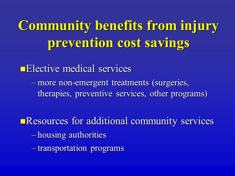 Community benefits from injury prevention cost savings Elective medical services Elective medical services –more non-emergent treatments (surgeries, therapies, preventive services, other programs) Resources for additional community services Resources for additional community services –housing authorities –transportation programs