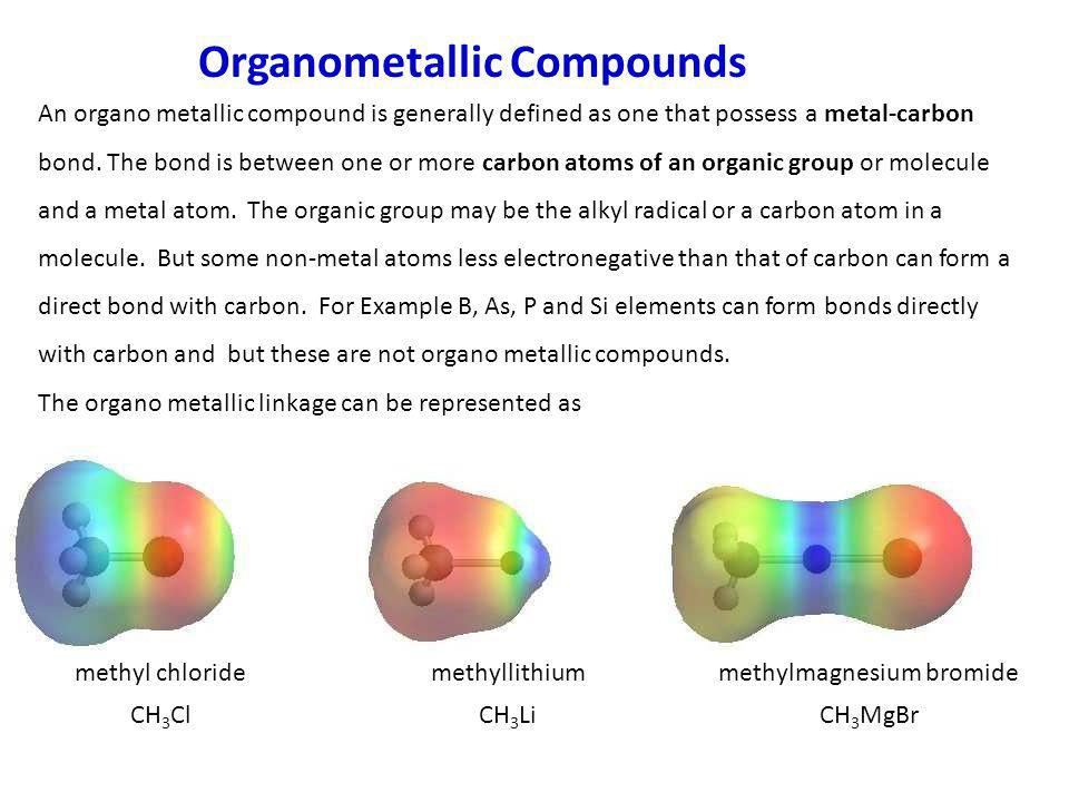 Organometallic Compounds An organo metallic compound is generally defined as one that possess a metal-carbon bond. The bond is between one or more car