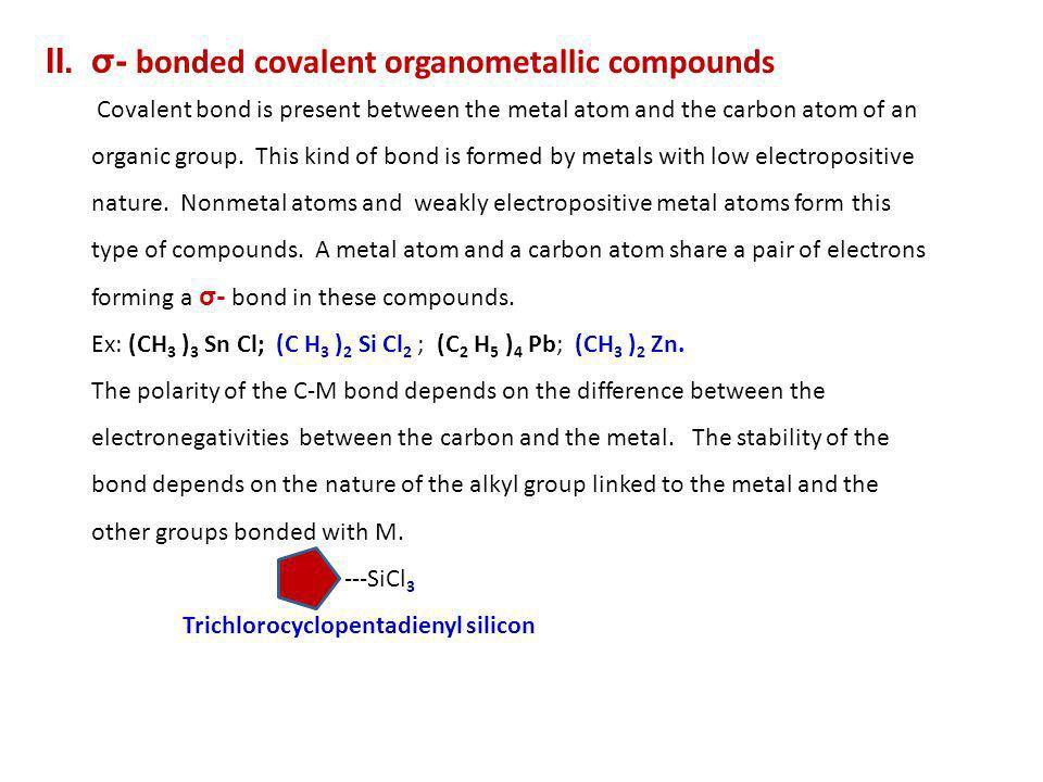 II.σ- bonded covalent organometallic compounds Covalent bond is present between the metal atom and the carbon atom of an organic group. This kind of b