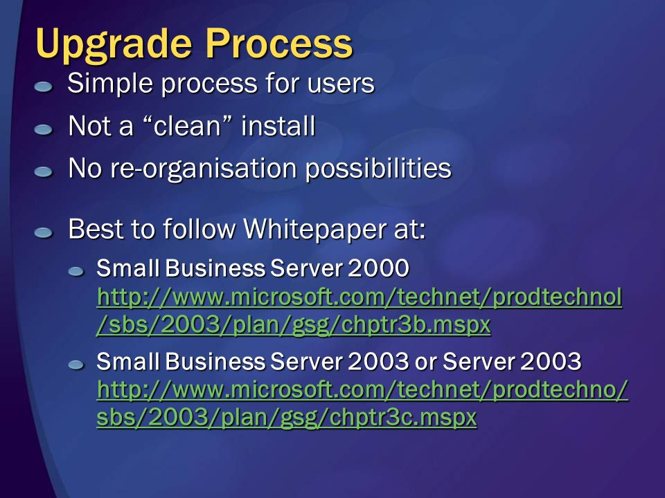 Upgrade Process Simple process for users Not a clean install No re-organisation possibilities Best to follow Whitepaper at: Small Business Server 2000 http://www.microsoft.com/technet/prodtechnol /sbs/2003/plan/gsg/chptr3b.mspx http://www.microsoft.com/technet/prodtechnol /sbs/2003/plan/gsg/chptr3b.mspx http://www.microsoft.com/technet/prodtechnol /sbs/2003/plan/gsg/chptr3b.mspx Small Business Server 2003 or Server 2003 http://www.microsoft.com/technet/prodtechno/ sbs/2003/plan/gsg/chptr3c.mspx http://www.microsoft.com/technet/prodtechno/ sbs/2003/plan/gsg/chptr3c.mspx http://www.microsoft.com/technet/prodtechno/ sbs/2003/plan/gsg/chptr3c.mspx