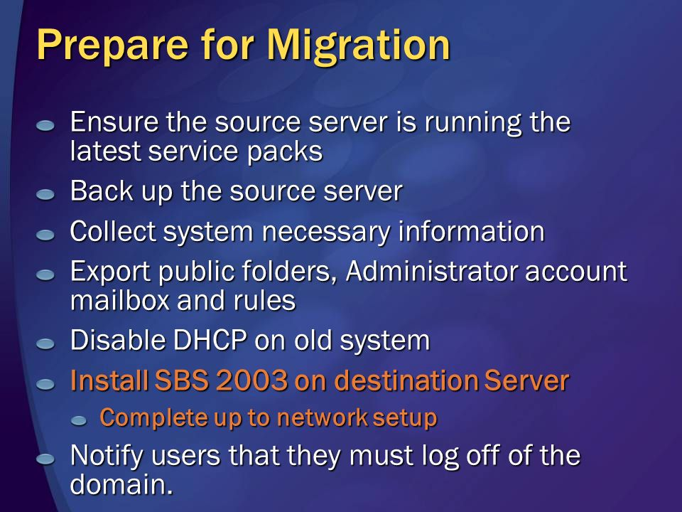 Prepare for Migration Ensure the source server is running the latest service packs Back up the source server Collect system necessary information Export public folders, Administrator account mailbox and rules Disable DHCP on old system Install SBS 2003 on destination Server Complete up to network setup Notify users that they must log off of the domain.