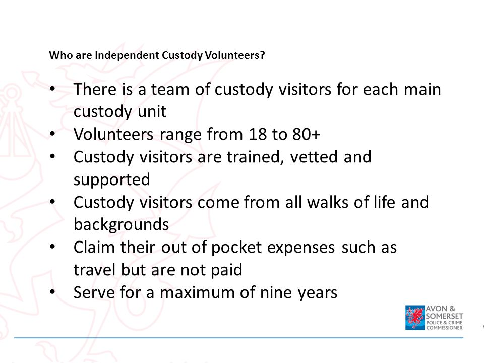 Who are Independent Custody Volunteers? There is a team of custody visitors for each main custody unit Volunteers range from 18 to 80+ Custody visitor