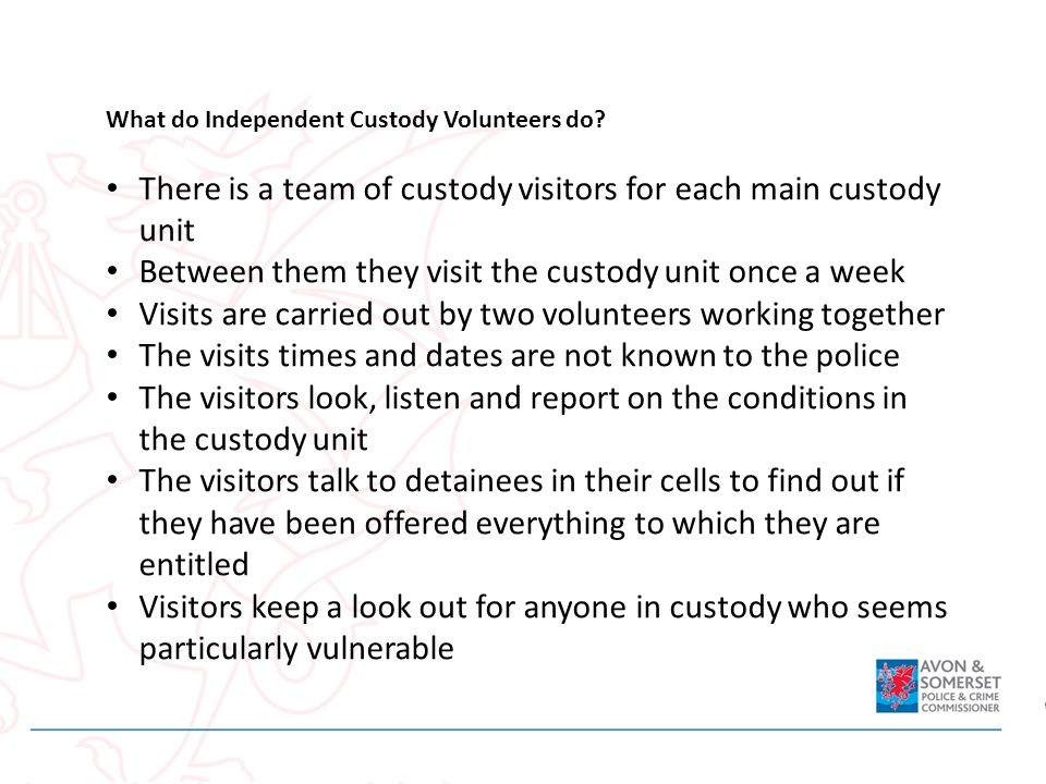 What do Independent Custody Volunteers do? There is a team of custody visitors for each main custody unit Between them they visit the custody unit onc