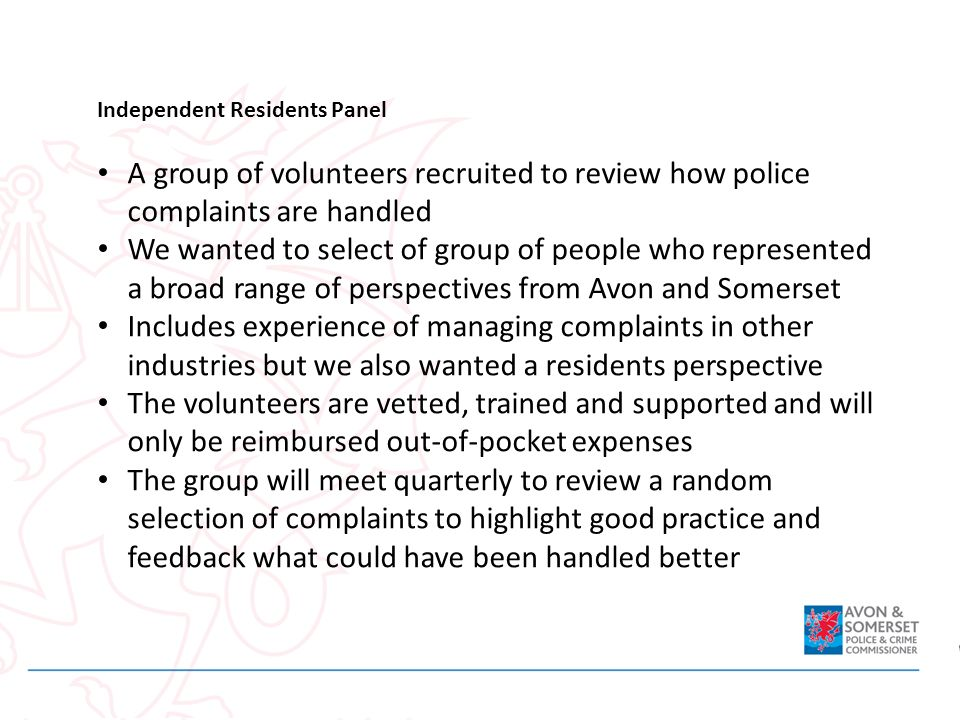 Independent Residents Panel A group of volunteers recruited to review how police complaints are handled We wanted to select of group of people who rep