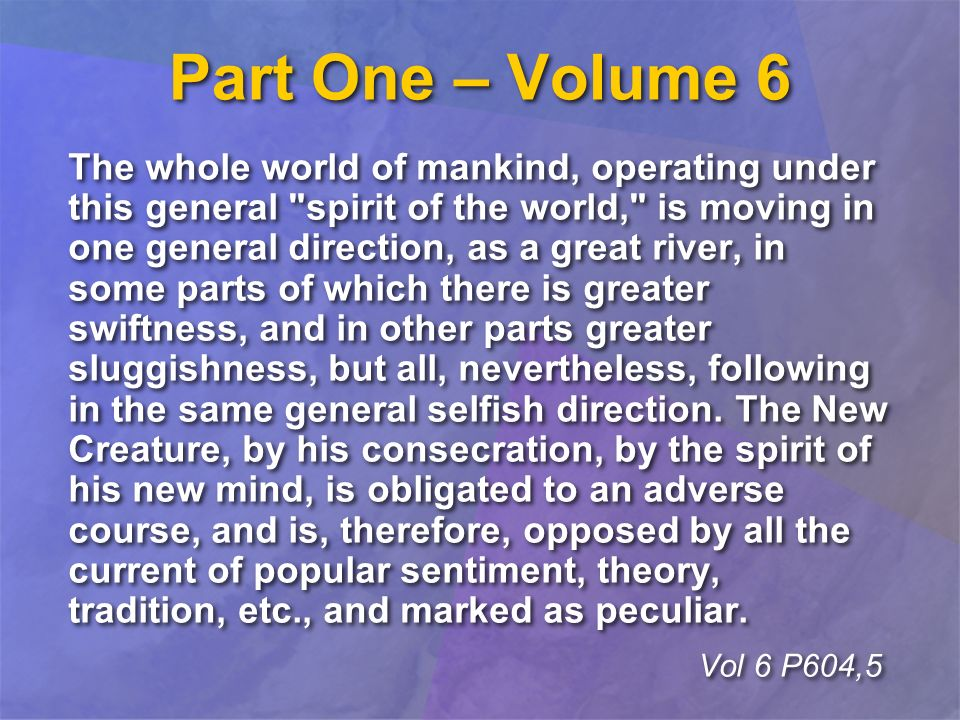 Part One – Volume 6 The whole world of mankind, operating under this general spirit of the world, is moving in one general direction, as a great river, in some parts of which there is greater swiftness, and in other parts greater sluggishness, but all, nevertheless, following in the same general selfish direction.
