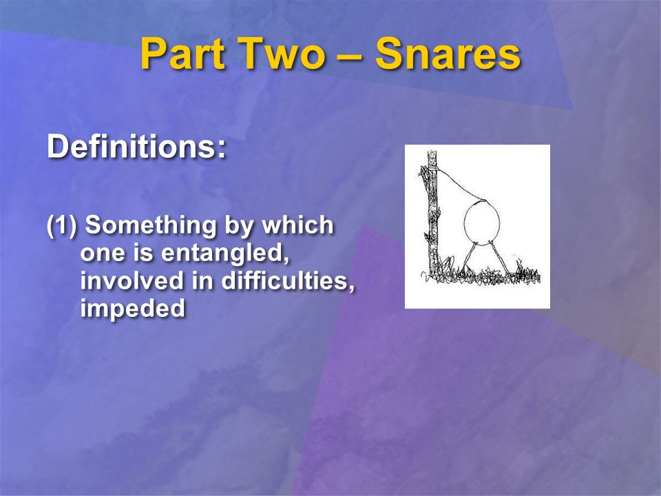 Part Two – Snares Definitions: (1) Something by which one is entangled, involved in difficulties, impeded Definitions: (1) Something by which one is entangled, involved in difficulties, impeded