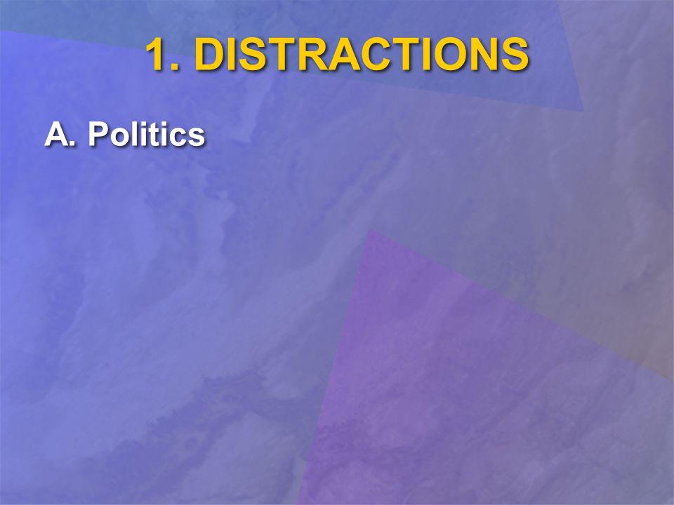 1. DISTRACTIONS A. Politics