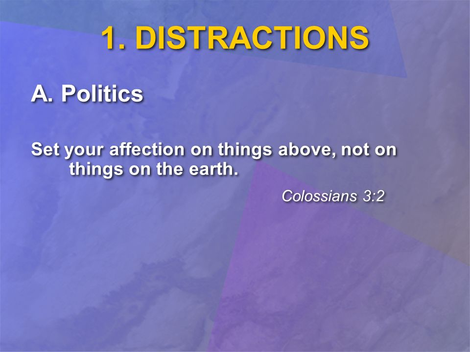 1. DISTRACTIONS A. Politics Set your affection on things above, not on things on the earth.