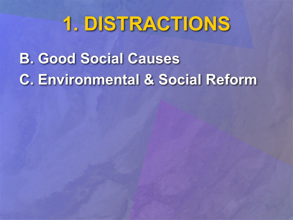 1. DISTRACTIONS B. Good Social Causes C. Environmental & Social Reform B. Good Social Causes C. Environmental & Social Reform