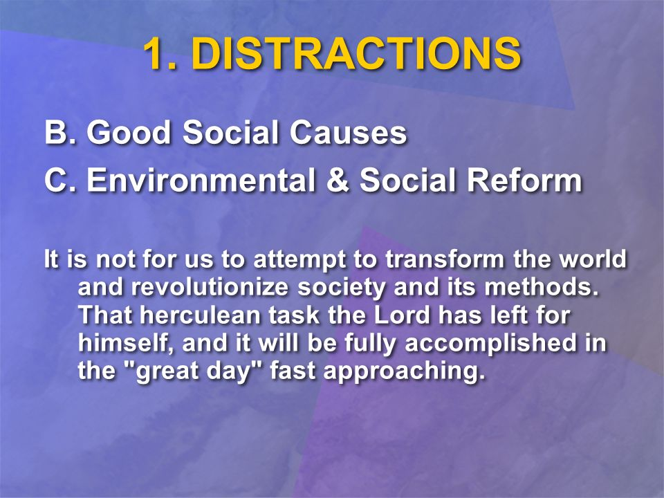 1. DISTRACTIONS B. Good Social Causes C. Environmental & Social Reform It is not for us to attempt to transform the world and revolutionize society an