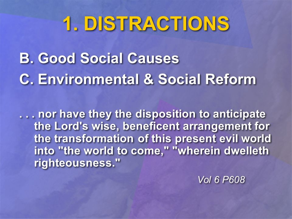 1. DISTRACTIONS B. Good Social Causes C. Environmental & Social Reform... nor have they the disposition to anticipate the Lord's wise, beneficent arra