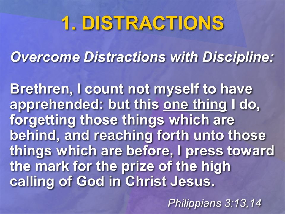 1. DISTRACTIONS Overcome Distractions with Discipline: Brethren, I count not myself to have apprehended: but this one thing I do, forgetting those thi