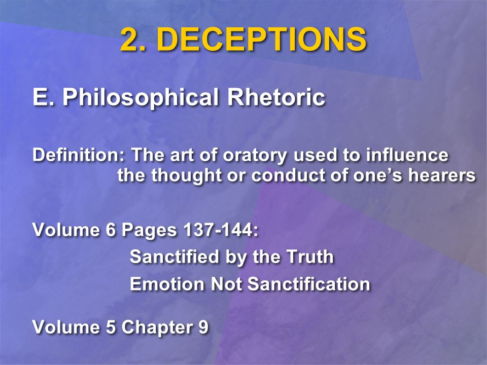 2. DECEPTIONS E. Philosophical Rhetoric Definition: The art of oratory used to influence the thought or conduct of ones hearers Volume 6 Pages 137-144