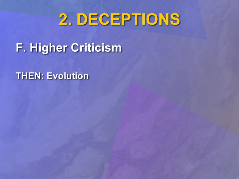 2. DECEPTIONS F. Higher Criticism THEN: Evolution F. Higher Criticism THEN: Evolution