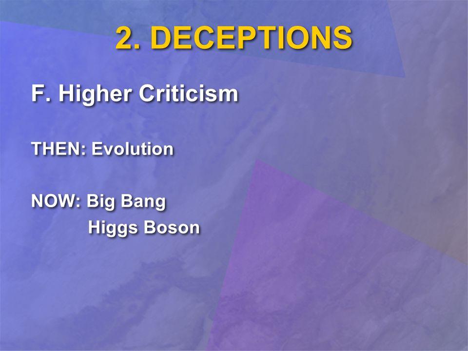 2. DECEPTIONS F. Higher Criticism THEN: Evolution NOW: Big Bang Higgs Boson F.
