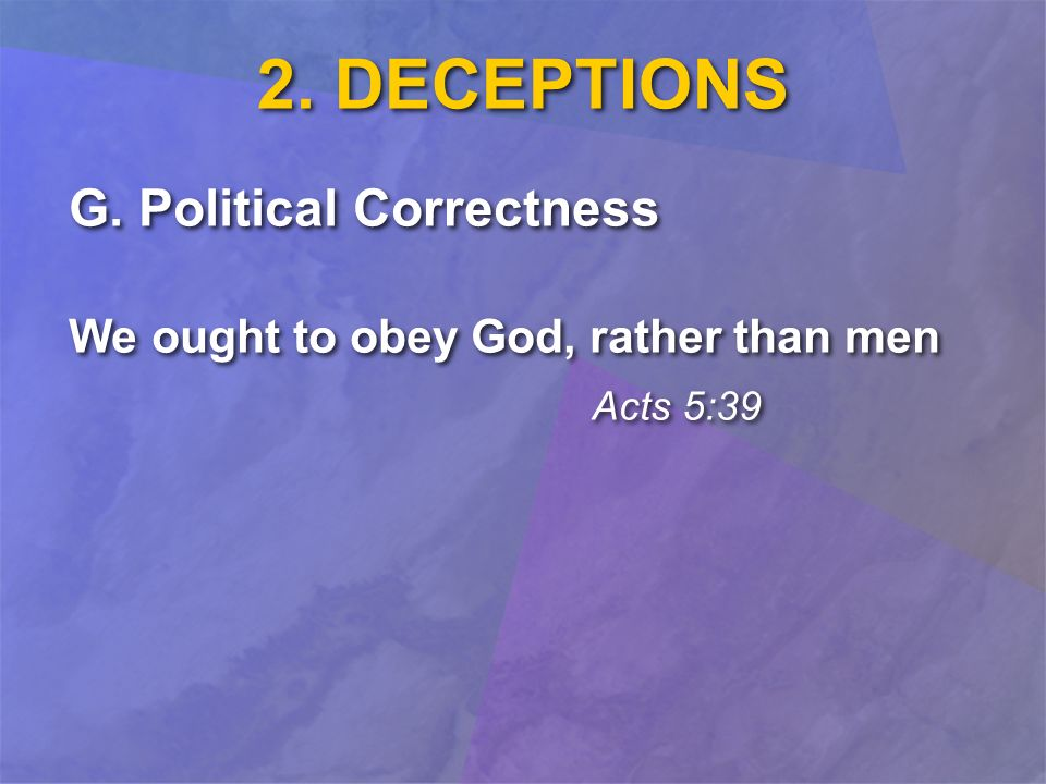2. DECEPTIONS G. Political Correctness We ought to obey God, rather than men Acts 5:39 G.