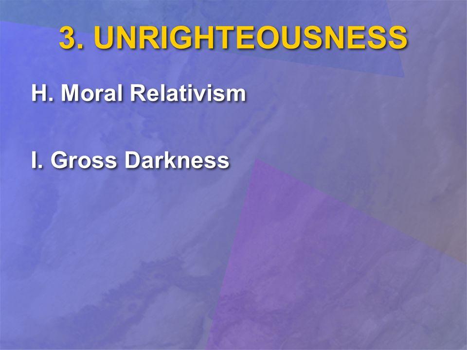 H. Moral Relativism I. Gross Darkness H. Moral Relativism I. Gross Darkness