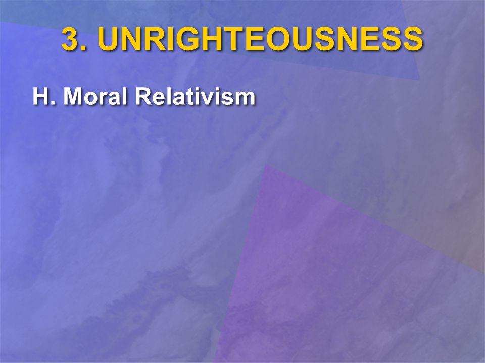 3. UNRIGHTEOUSNESS H. Moral Relativism