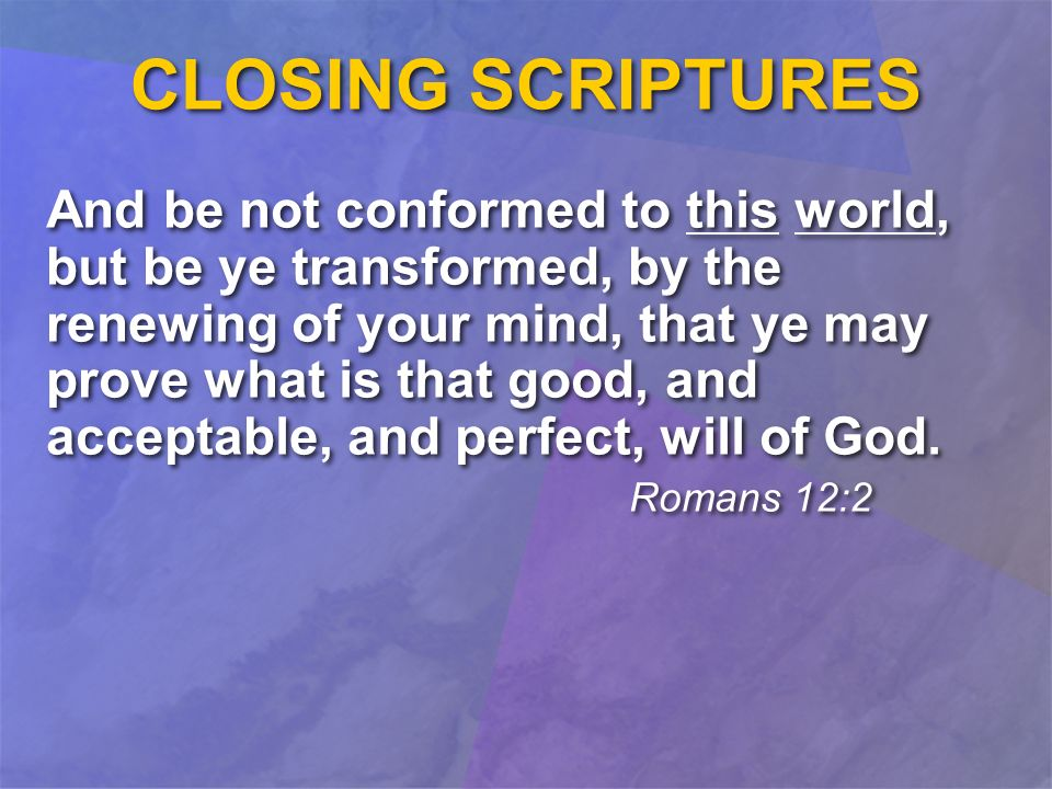 CLOSING SCRIPTURES And be not conformed to this world, but be ye transformed, by the renewing of your mind, that ye may prove what is that good, and acceptable, and perfect, will of God.