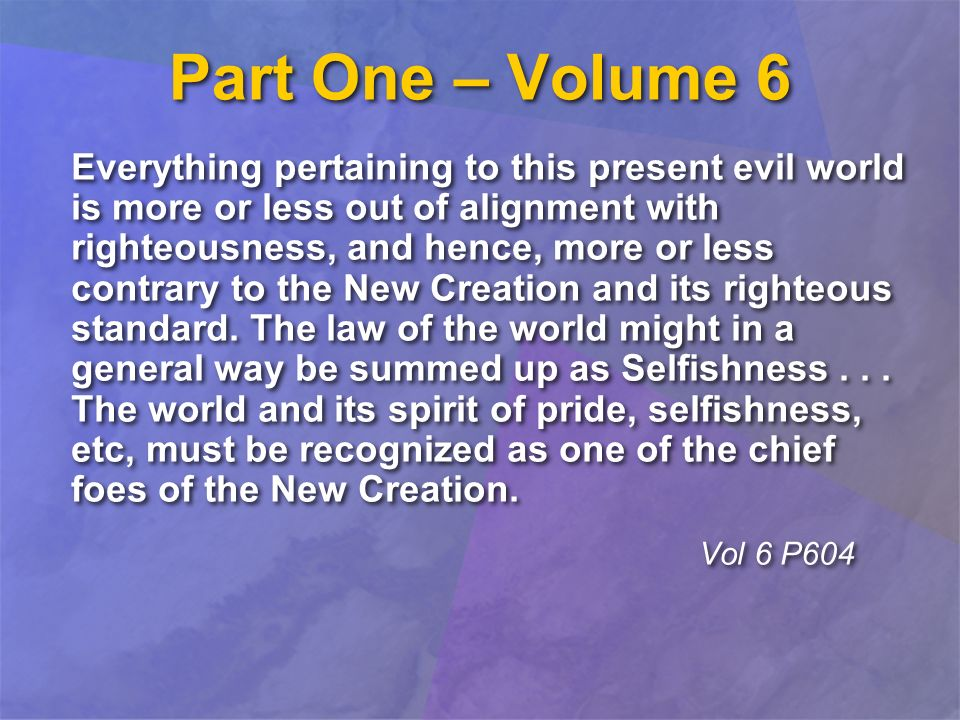 Part One – Volume 6 Everything pertaining to this present evil world is more or less out of alignment with righteousness, and hence, more or less contrary to the New Creation and its righteous standard.