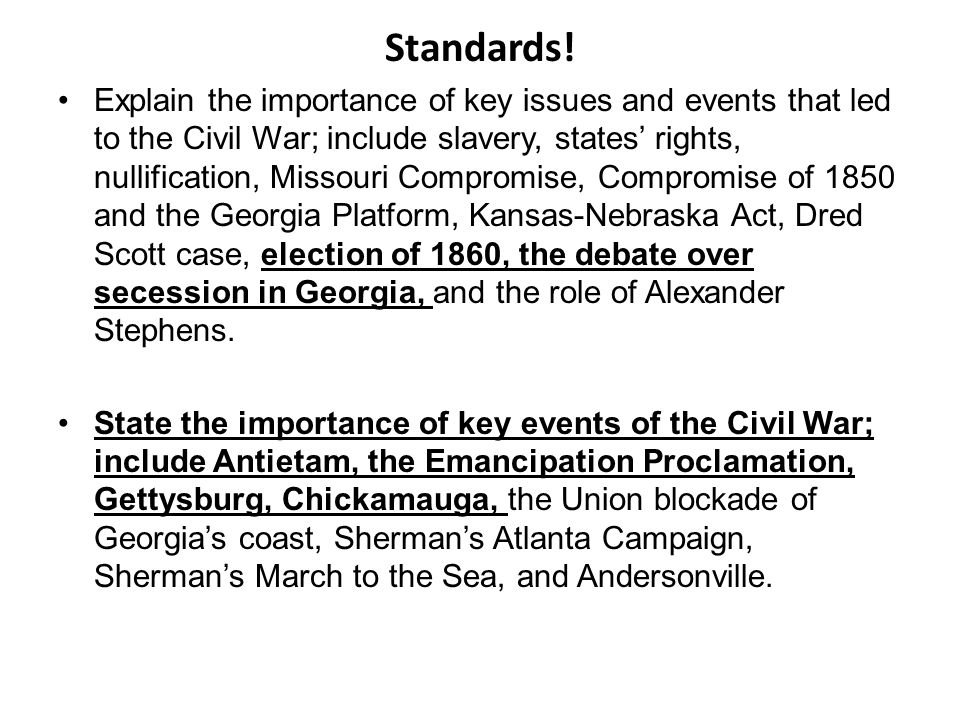 Standards! Explain the importance of key issues and events that led to the Civil War; include slavery, states rights, nullification, Missouri Compromi