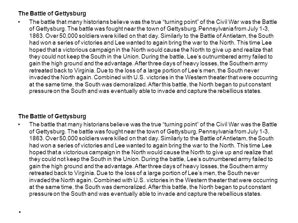 The Battle of Gettysburg The battle that many historians believe was the true turning point of the Civil War was the Battle of Gettysburg. The battle