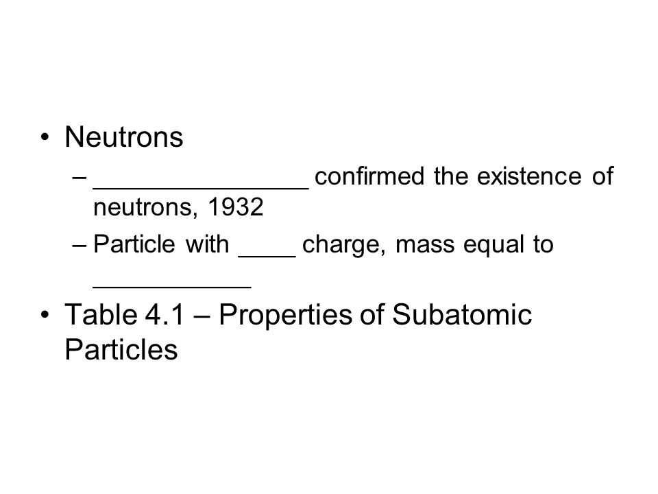Neutrons –_______________ confirmed the existence of neutrons, 1932 –Particle with ____ charge, mass equal to ___________ Table 4.1 – Properties of Su