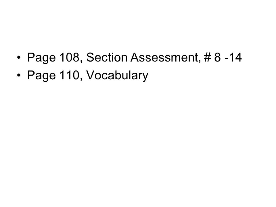 Page 108, Section Assessment, # 8 -14 Page 110, Vocabulary