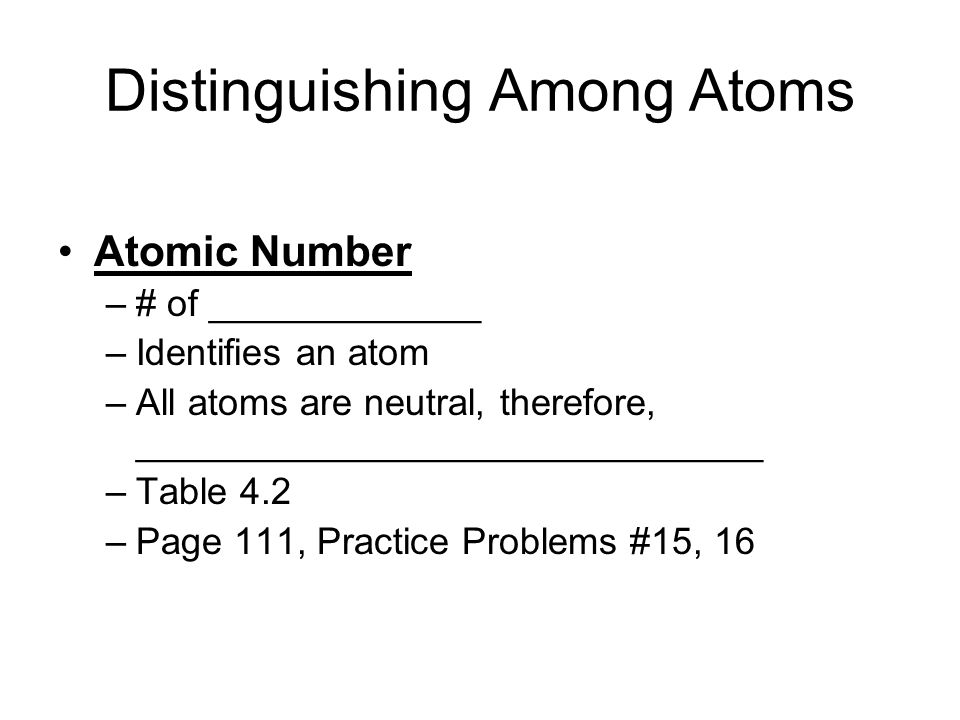 Distinguishing Among Atoms Atomic Number –# of _____________ –Identifies an atom –All atoms are neutral, therefore, ______________________________ –Ta
