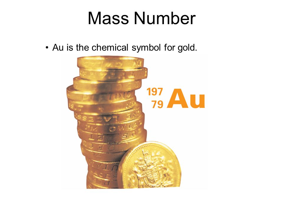 Mass Number Au is the chemical symbol for gold. 4.3