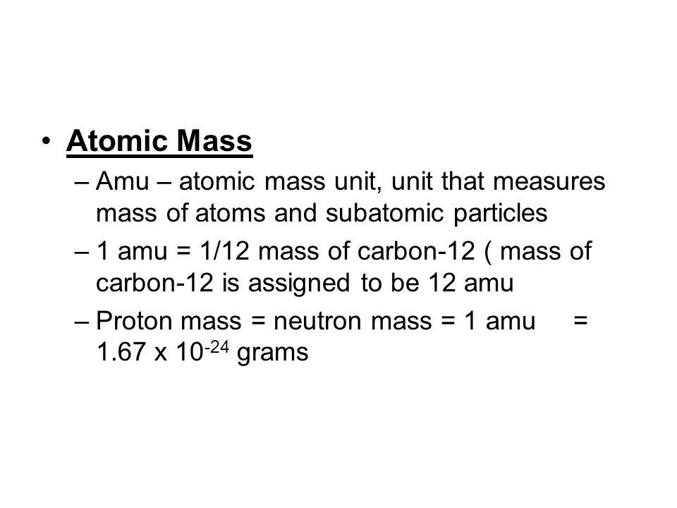 Atomic Mass –Amu – atomic mass unit, unit that measures mass of atoms and subatomic particles –1 amu = 1/12 mass of carbon-12 ( mass of carbon-12 is a