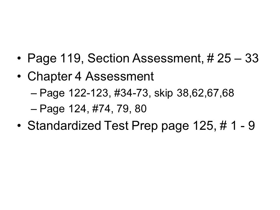 Page 119, Section Assessment, # 25 – 33 Chapter 4 Assessment –Page 122-123, #34-73, skip 38,62,67,68 –Page 124, #74, 79, 80 Standardized Test Prep pag