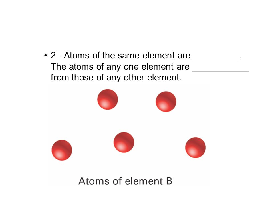 2 - Atoms of the same element are _________. The atoms of any one element are ___________ from those of any other element. 4.1