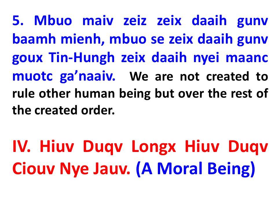 5. Mbuo maiv zeiz zeix daaih gunv baamh mienh, mbuo se zeix daaih gunv goux Tin-Hungh zeix daaih nyei maanc muotc ganaaiv. We are not created to rule