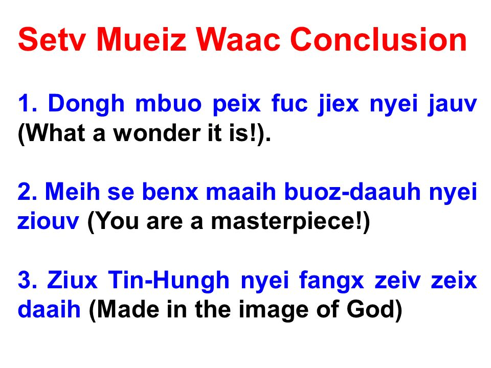 Setv Mueiz Waac Conclusion 1. Dongh mbuo peix fuc jiex nyei jauv (What a wonder it is!).