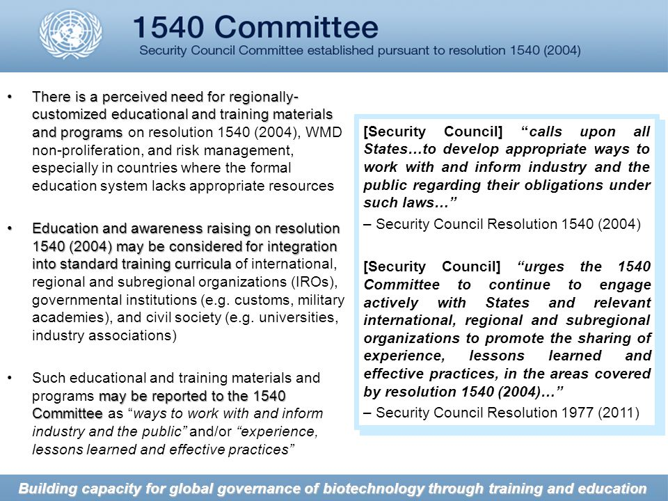 There is a perceived need for regionally- customized educational and training materials and programsThere is a perceived need for regionally- customized educational and training materials and programs on resolution 1540 (2004), WMD non-proliferation, and risk management, especially in countries where the formal education system lacks appropriate resources Education and awareness raising on resolution 1540 (2004) may be considered for integration into standard training curriculaEducation and awareness raising on resolution 1540 (2004) may be considered for integration into standard training curricula of international, regional and subregional organizations (IROs), governmental institutions (e.g.