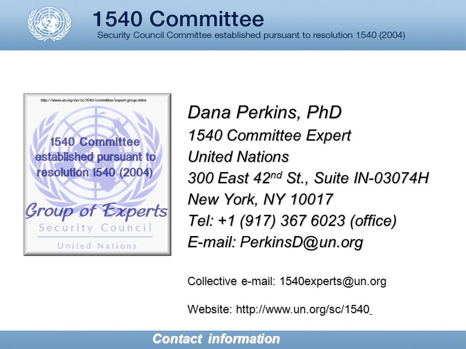 Dana Perkins, PhD 1540 Committee Expert United Nations 300 East 42 nd St., Suite IN-03074H New York, NY 10017 Tel: +1 (917) 367 6023 (office) E-mail:e