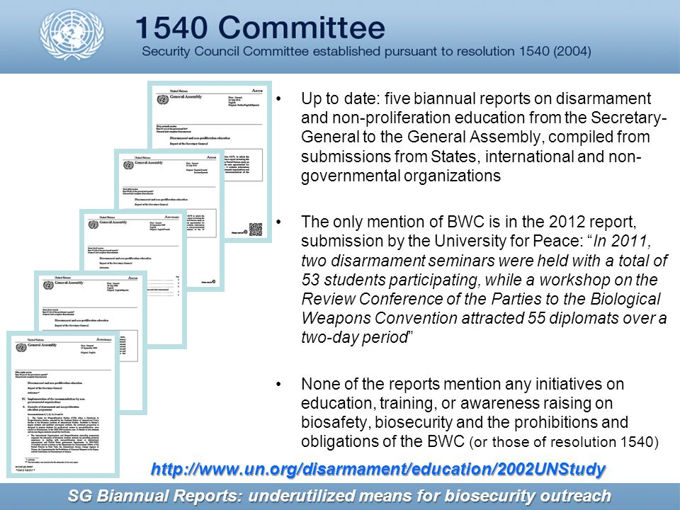 Up to date: five biannual reports on disarmament and non-proliferation education from the Secretary- General to the General Assembly, compiled from submissions from States, international and non- governmental organizations The only mention of BWC is in the 2012 report, submission by the University for Peace: In 2011, two disarmament seminars were held with a total of 53 students participating, while a workshop on the Review Conference of the Parties to the Biological Weapons Convention attracted 55 diplomats over a two-day period None of the reports mention any initiatives on education, training, or awareness raising on biosafety, biosecurity and the prohibitions and obligations of the BWC (or those of resolution 1540)   SG Biannual Reports: underutilized means for biosecurity outreach