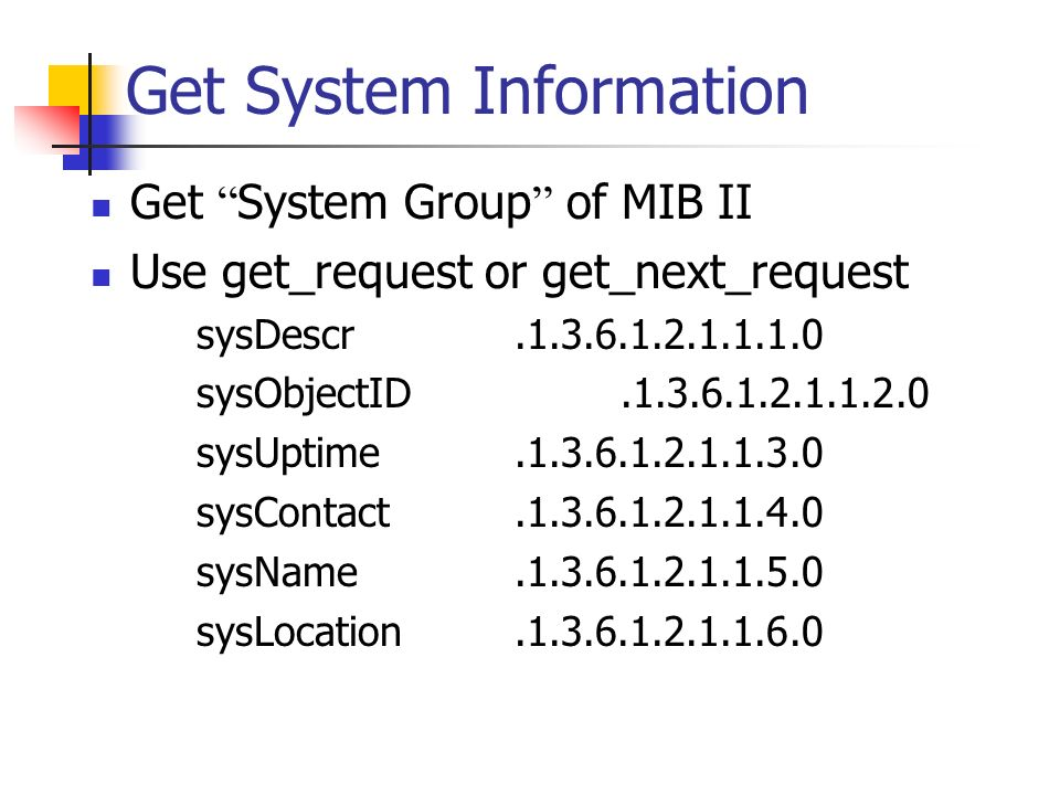 Get System Information Get System Group of MIB II Use get_request or get_next_request sysDescr.1.3.6.1.2.1.1.1.0 sysObjectID.1.3.6.1.2.1.1.2.0 sysUptime.1.3.6.1.2.1.1.3.0 sysContact.1.3.6.1.2.1.1.4.0 sysName.1.3.6.1.2.1.1.5.0 sysLocation.1.3.6.1.2.1.1.6.0