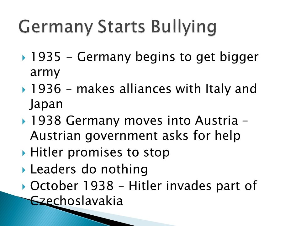 1935 - Germany begins to get bigger army 1936 – makes alliances with Italy and Japan 1938 Germany moves into Austria – Austrian government asks for help Hitler promises to stop Leaders do nothing October 1938 – Hitler invades part of Czechoslavakia