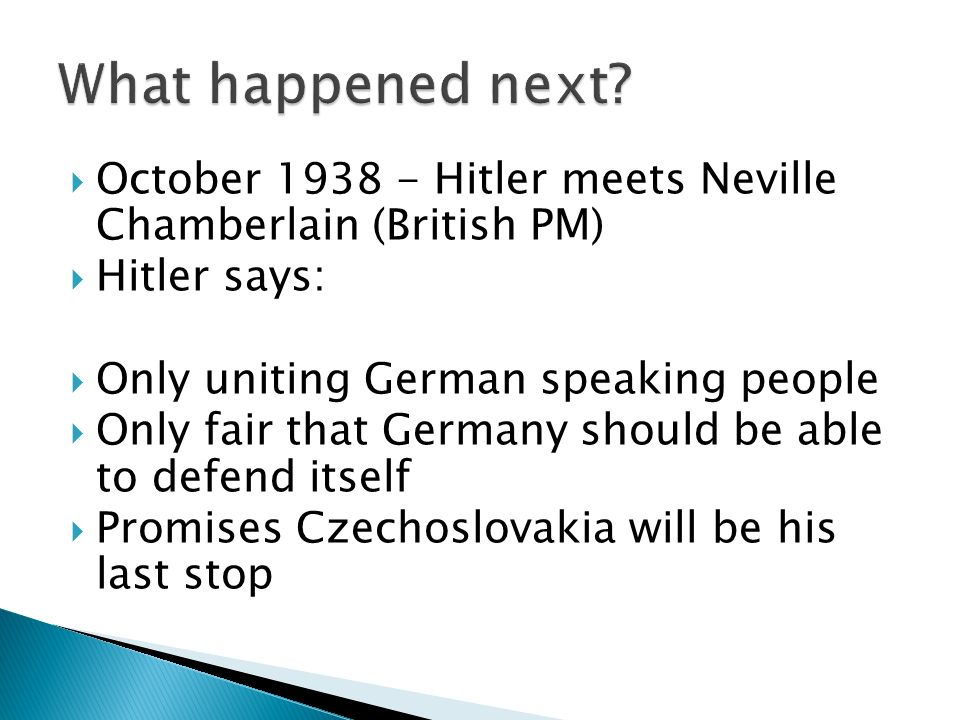 October 1938 - Hitler meets Neville Chamberlain (British PM) Hitler says: Only uniting German speaking people Only fair that Germany should be able to defend itself Promises Czechoslovakia will be his last stop