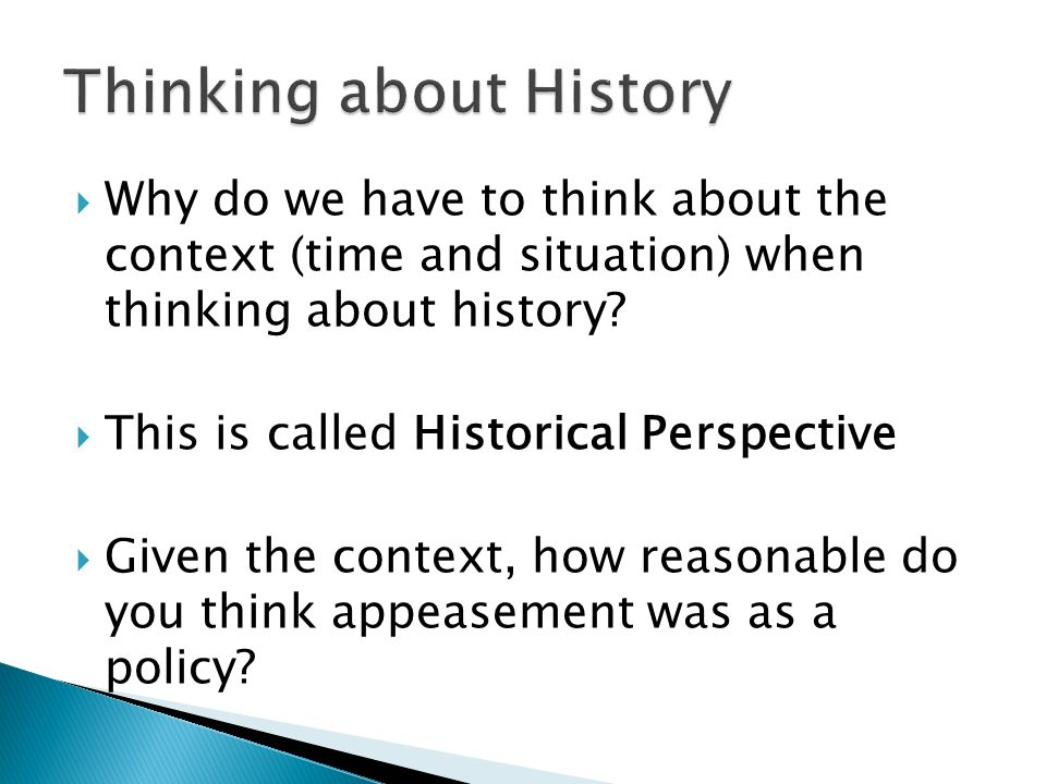 Why do we have to think about the context (time and situation) when thinking about history? This is called Historical Perspective Given the context, h