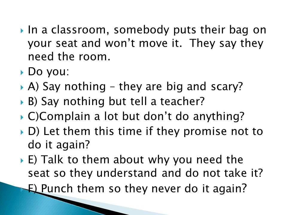 In a classroom, somebody puts their bag on your seat and wont move it. They say they need the room. Do you: A) Say nothing – they are big and scary? B