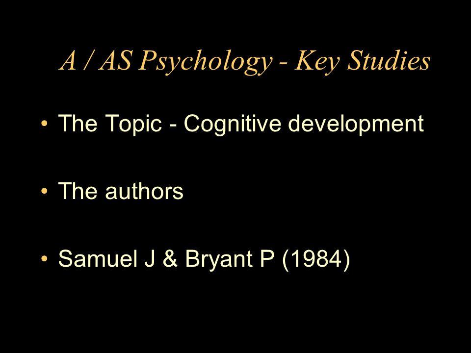 A / AS Psychology - Key Studies The Topic - Cognitive development The authors Samuel J & Bryant P (1984)