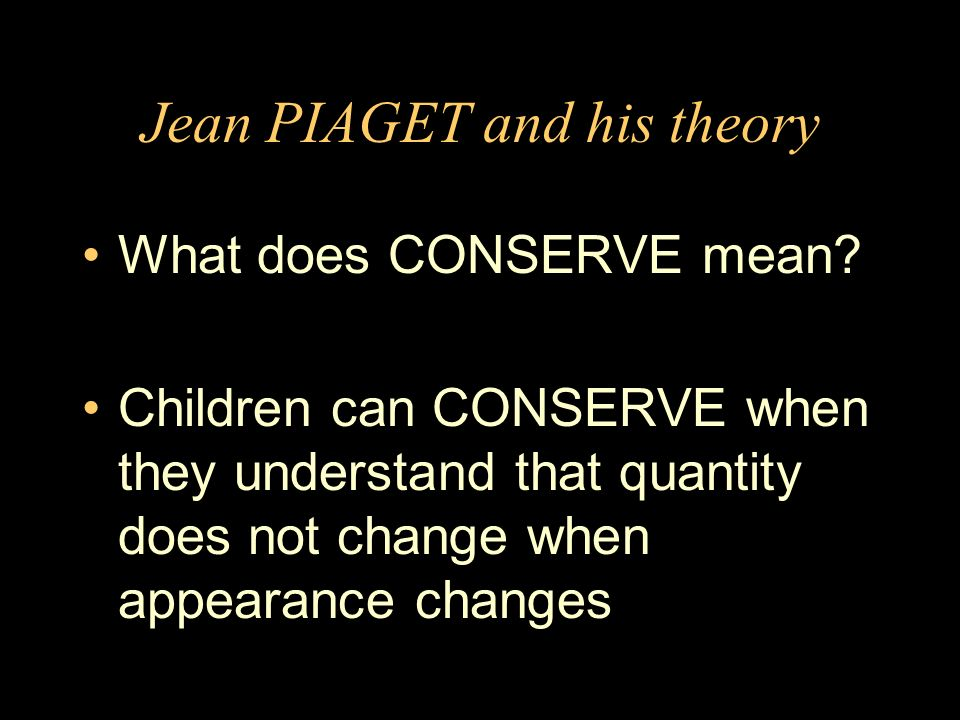 Jean PIAGET and his theory What does CONSERVE mean.