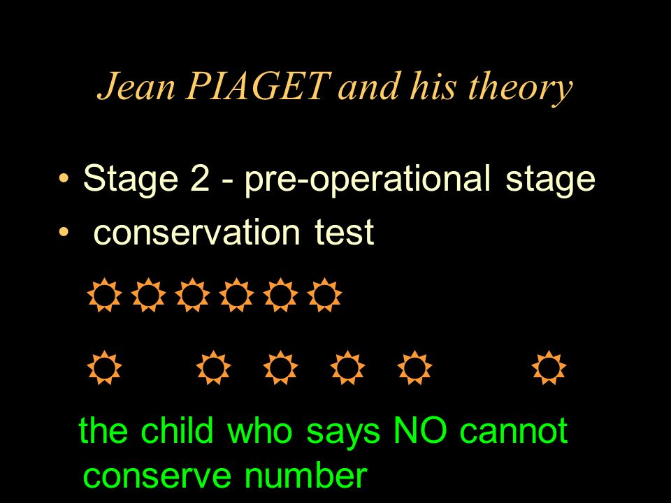 Jean PIAGET and his theory Stage 2 - pre-operational stage conservation test the child who says NO cannot conserve number