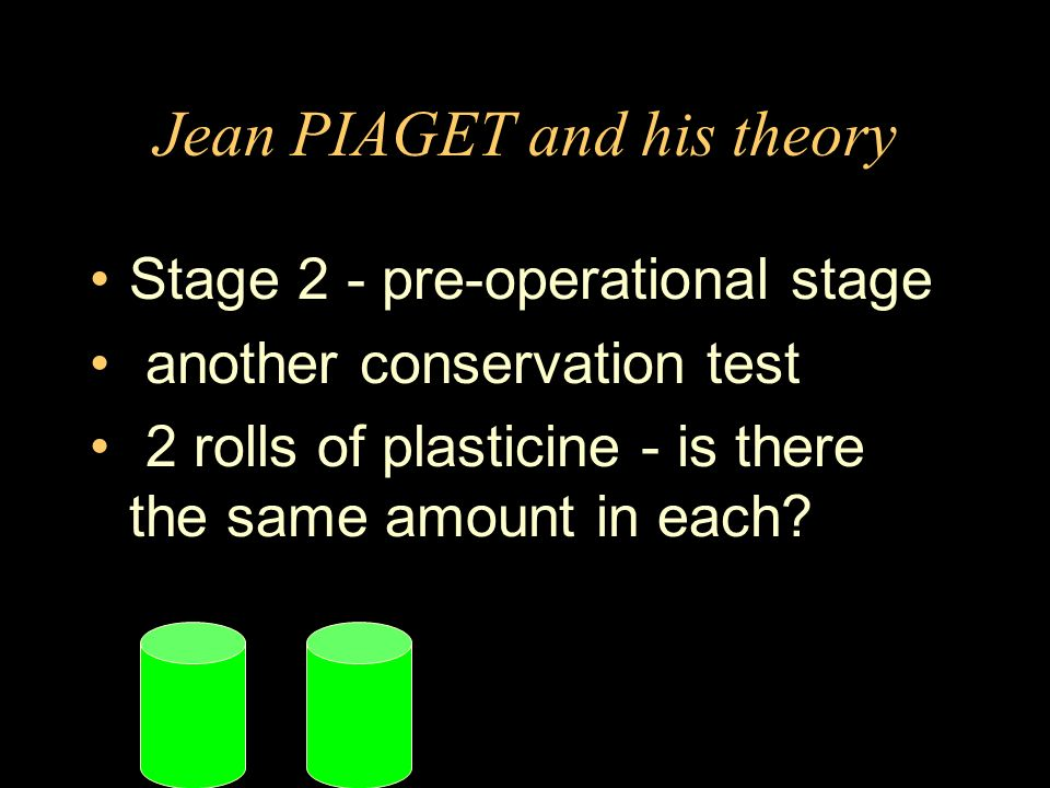 Jean PIAGET and his theory Stage 2 - pre-operational stage another conservation test 2 rolls of plasticine - is there the same amount in each