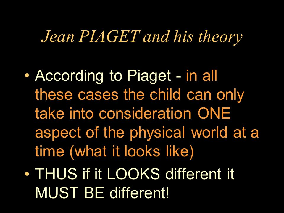 Jean PIAGET and his theory According to Piaget - in all these cases the child can only take into consideration ONE aspect of the physical world at a t