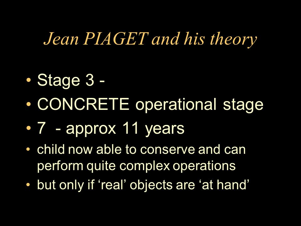 Jean PIAGET and his theory Stage 3 - CONCRETE operational stage 7 - approx 11 years child now able to conserve and can perform quite complex operation