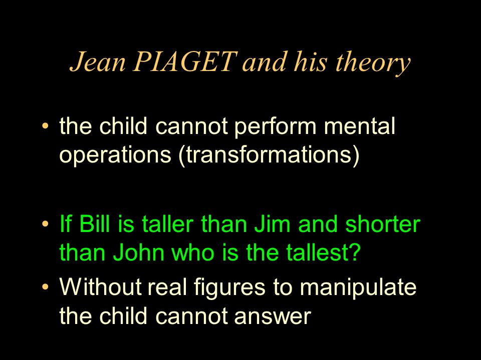 Jean PIAGET and his theory the child cannot perform mental operations (transformations) If Bill is taller than Jim and shorter than John who is the tallest.
